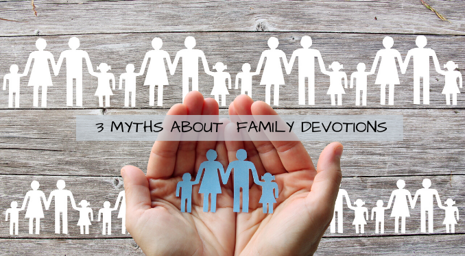 3 Myths About Family Devotionals